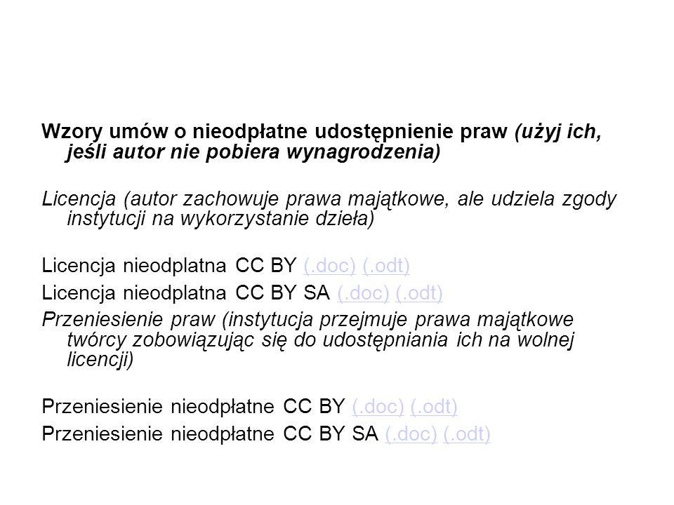 Wzory umów o nieodpłatne udostępnienie praw (użyj ich, jeśli autor nie pobiera wynagrodzenia) Licencja (autor zachowuje prawa majątkowe, ale udziela zgody instytucji na wykorzystanie dzieła) Licencja nieodplatna CC BY (.doc) (.odt) Licencja nieodplatna CC BY SA (.doc) (.odt) Przeniesienie praw (instytucja przejmuje prawa majątkowe twórcy zobowiązując się do udostępniania ich na wolnej licencji) Przeniesienie nieodpłatne CC BY (.doc) (.odt) Przeniesienie nieodpłatne CC BY SA (.doc) (.odt)