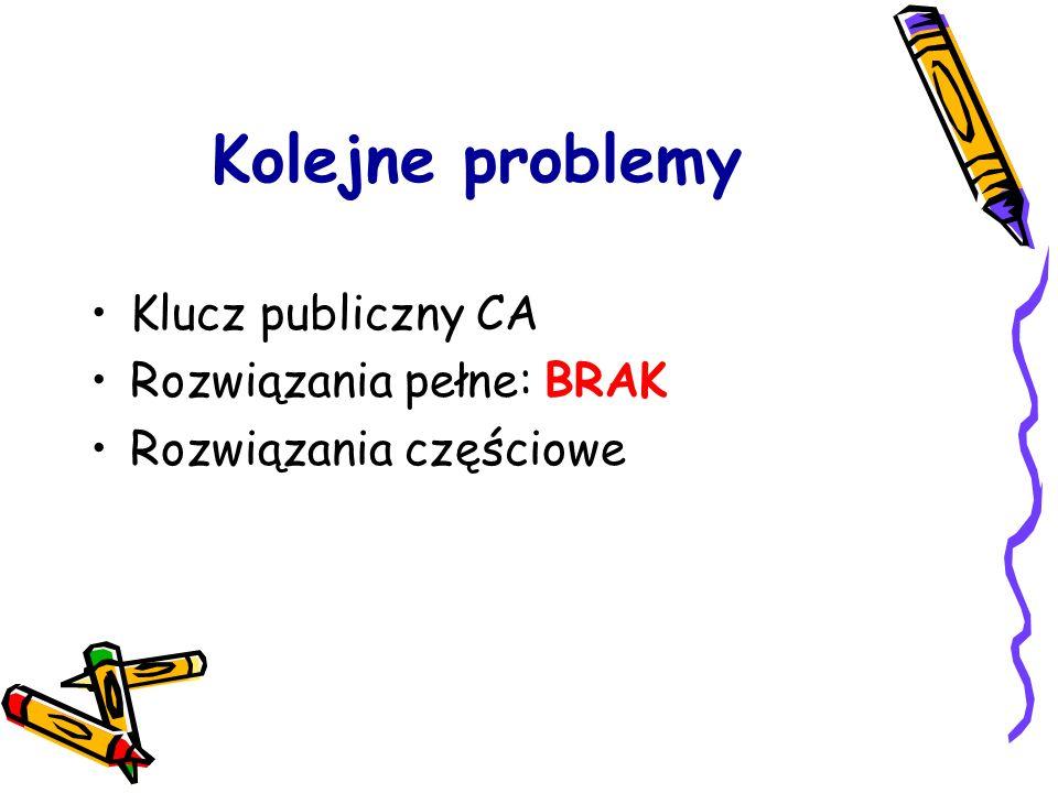 Kolejne problemy Klucz publiczny CA Rozwiązania pełne: BRAK