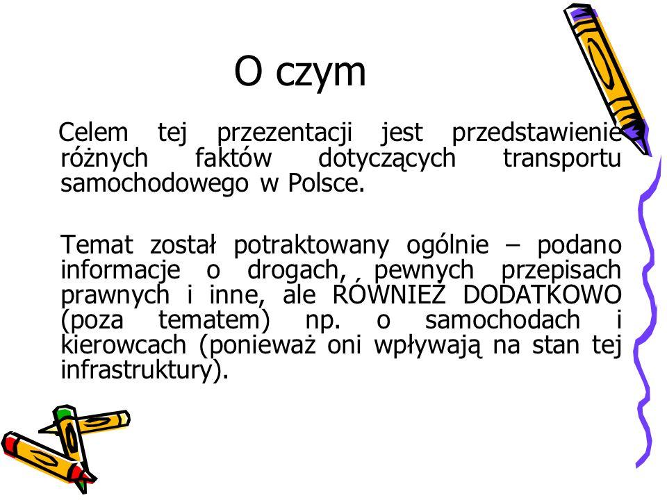 O czym Celem tej przezentacji jest przedstawienie różnych faktów dotyczących transportu samochodowego w Polsce.