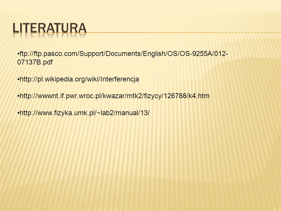 Literatura ftp://ftp.pasco.com/Support/Documents/English/OS/OS-9255A/012-07137B.pdf. http://pl.wikipedia.org/wiki/Interferencja.