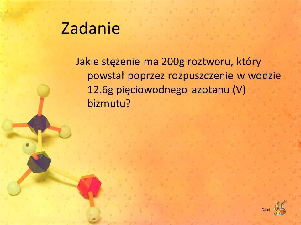 Zadanie Jakie stężenie ma 200g roztworu, który powstał poprzez rozpuszczenie w wodzie 12.6g pięciowodnego azotanu (V) bizmutu