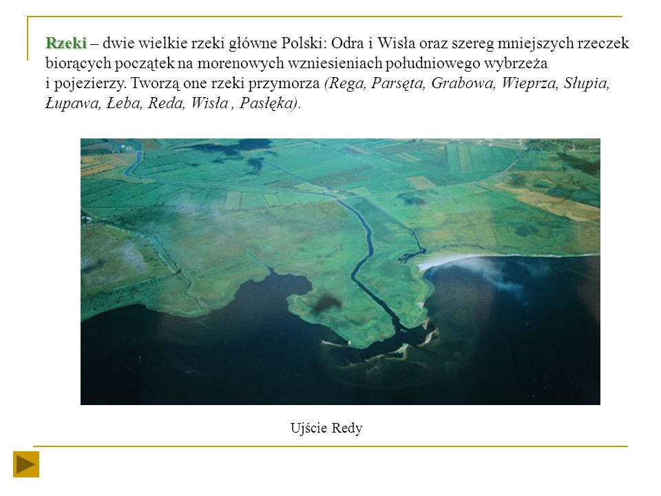 Rzeki – dwie wielkie rzeki główne Polski: Odra i Wisła oraz szereg mniejszych rzeczek biorących początek na morenowych wzniesieniach południowego wybrzeża i pojezierzy. Tworzą one rzeki przymorza (Rega, Parsęta, Grabowa, Wieprza, Słupia, Łupawa, Łeba, Reda, Wisła , Pasłęka).