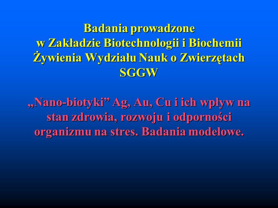 """Badania prowadzone w Zakładzie Biotechnologii i Biochemii Żywienia Wydziału Nauk o Zwierzętach SGGW """"Nano-biotyki Ag, Au, Cu i ich wpływ na stan zdrowia, rozwoju i odporności organizmu na stres."""