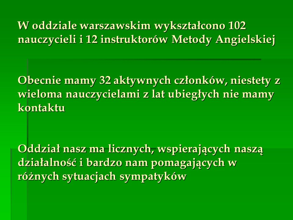 W oddziale warszawskim wykształcono 102 nauczycieli i 12 instruktorów Metody Angielskiej Obecnie mamy 32 aktywnych członków, niestety z wieloma nauczycielami z lat ubiegłych nie mamy kontaktu Oddział nasz ma licznych, wspierających naszą działalność i bardzo nam pomagających w różnych sytuacjach sympatyków