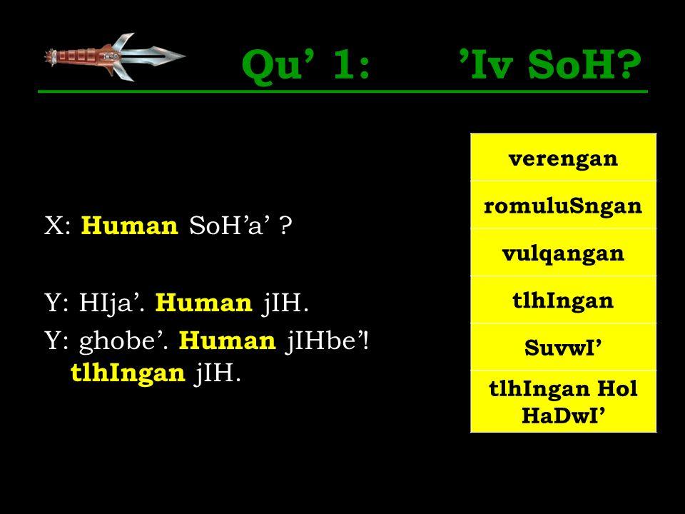 Qu' 1: 'Iv SoH X: Human SoH'a' Y: HIja'. Human jIH. Y: ghobe'. Human jIHbe'! tlhIngan jIH.