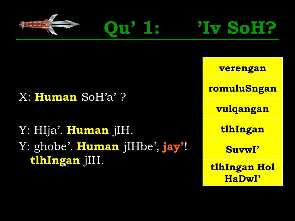 Qu' 1: 'Iv SoH X: Human SoH'a' Y: HIja'. Human jIH. Y: ghobe'. Human jIHbe', jay'! tlhIngan jIH.