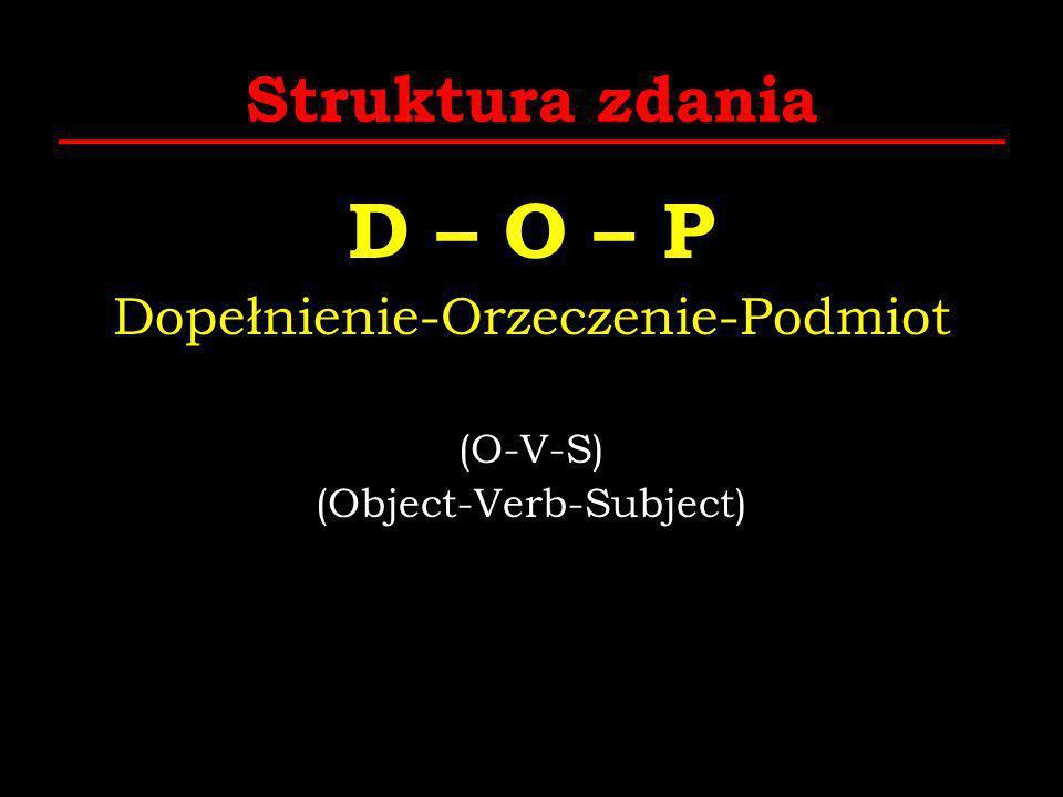 D – O – P Struktura zdania Dopełnienie-Orzeczenie-Podmiot (O-V-S)