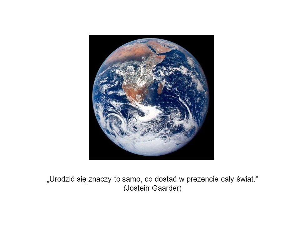 """""""Urodzić się znaczy to samo, co dostać w prezencie cały świat"""