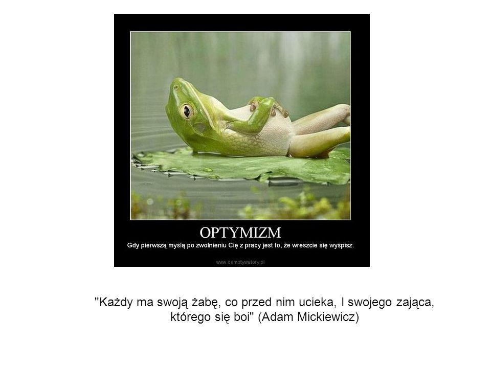 Każdy ma swoją żabę, co przed nim ucieka, I swojego zająca, którego się boi (Adam Mickiewicz)