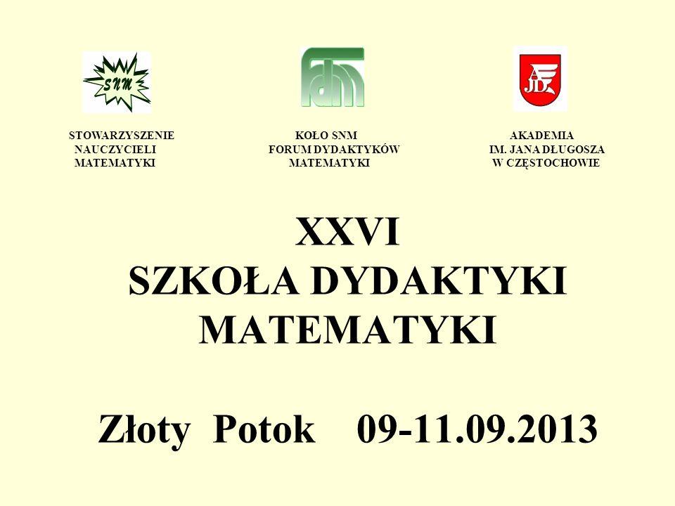 XXVI SZKOŁA DYDAKTYKI MATEMATYKI Złoty Potok 09-11.09.2013