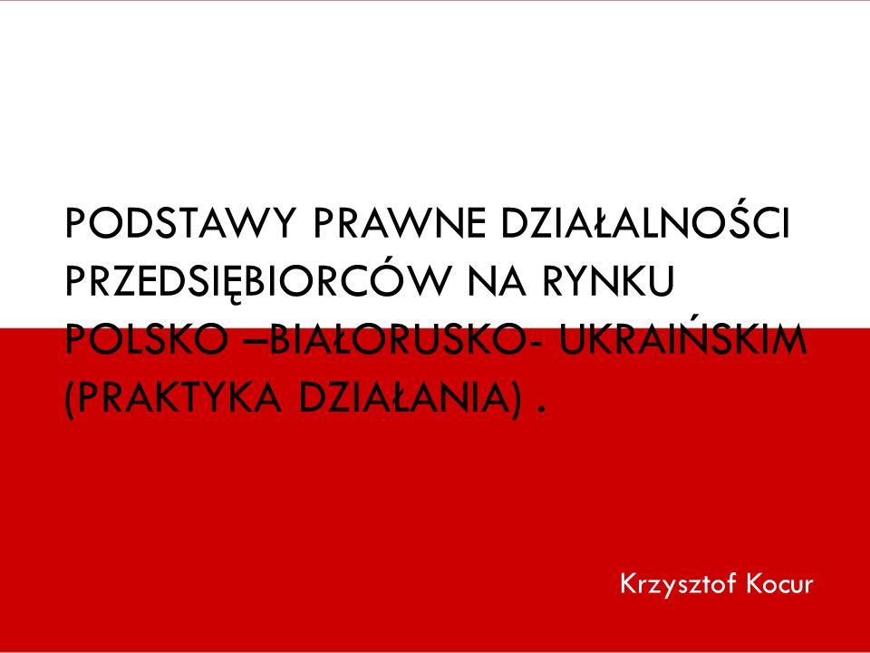 Podstawy prawne działalności przedsiębiorców na rynku Polsko –Białorusko- Ukraińskim (praktyka działania) .