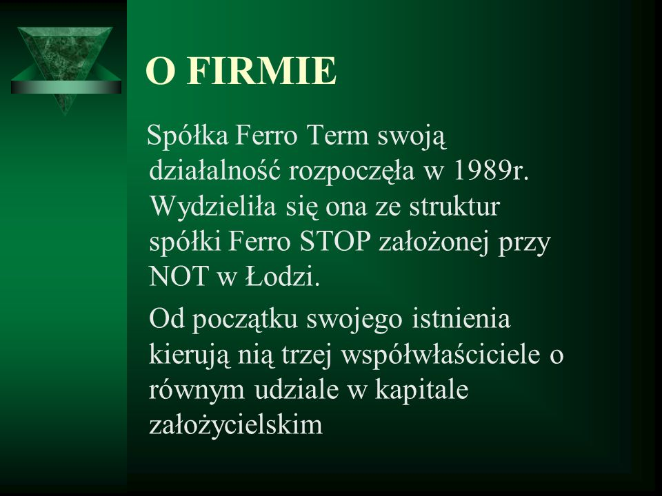 O FIRMIESpółka Ferro Term swoją działalność rozpoczęła w 1989r. Wydzieliła się ona ze struktur spółki Ferro STOP założonej przy NOT w Łodzi.