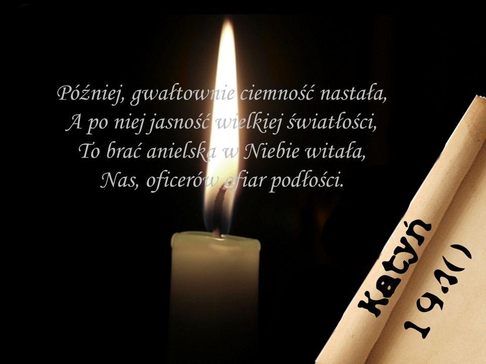 Później, gwałtownie ciemność nastała, A po niej jasność wielkiej światłości, To brać anielska w Niebie witała, Nas, oficerów ofiar podłości.
