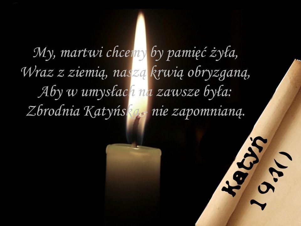 My, martwi chcemy by pamięć żyła, Wraz z ziemią, naszą krwią obryzganą, Aby w umysłach na zawsze była: Zbrodnia Katyńska - nie zapomnianą.