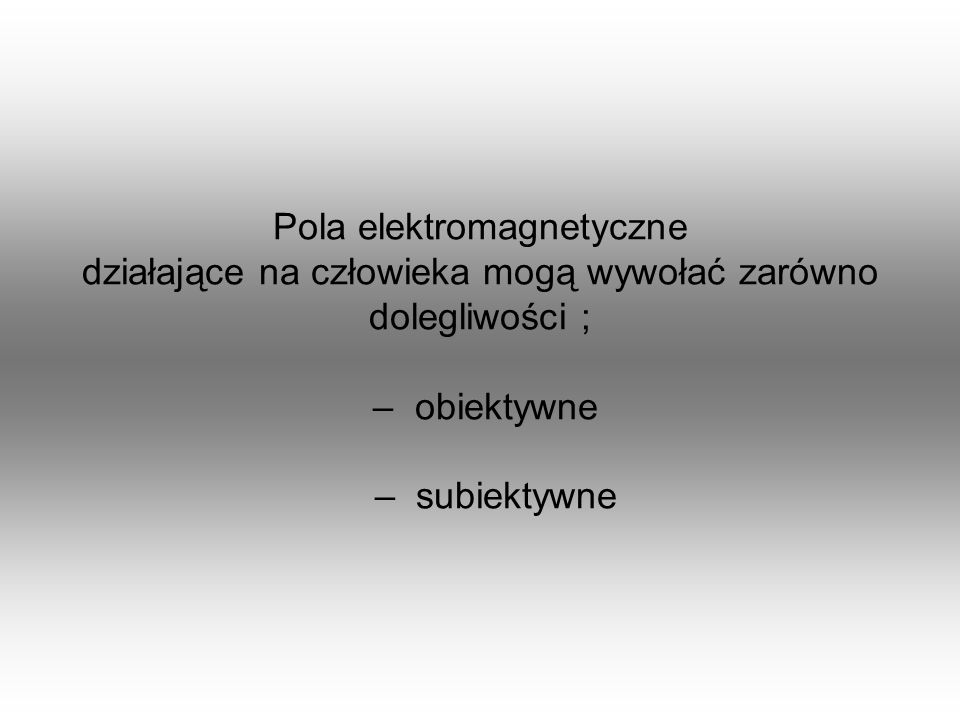 Pola elektromagnetyczne działające na człowieka mogą wywołać zarówno dolegliwości ; – obiektywne – subiektywne
