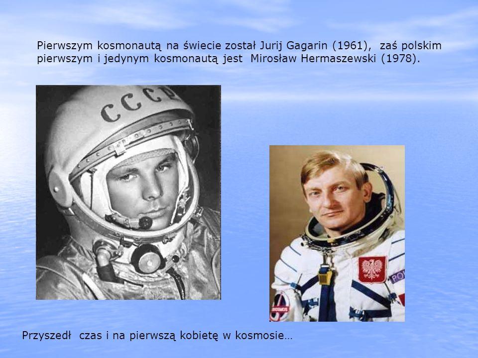 Pierwszym kosmonautą na świecie został Jurij Gagarin (1961), zaś polskim pierwszym i jedynym kosmonautą jest Mirosław Hermaszewski (1978).