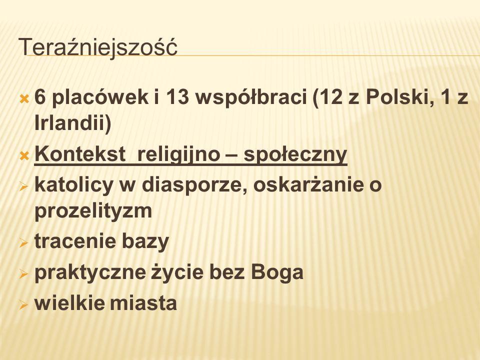 Teraźniejszość 6 placówek i 13 współbraci (12 z Polski, 1 z Irlandii)