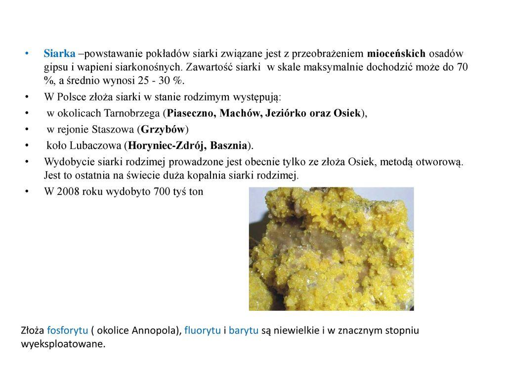 Siarka –powstawanie pokładów siarki związane jest z przeobrażeniem mioceńskich osadów gipsu i wapieni siarkonośnych. Zawartość siarki w skale maksymalnie dochodzić może do 70 %, a średnio wynosi 25 - 30 %.