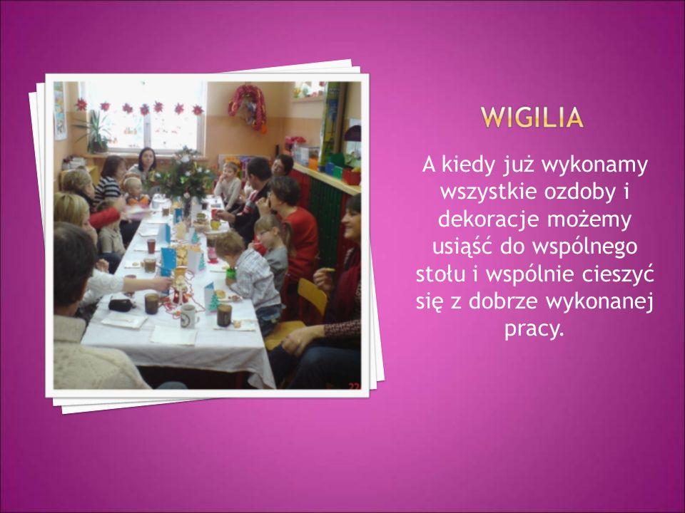 A kiedy już wykonamy wszystkie ozdoby i dekoracje możemy usiąść do wspólnego stołu i wspólnie cieszyć się z dobrze wykonanej pracy.
