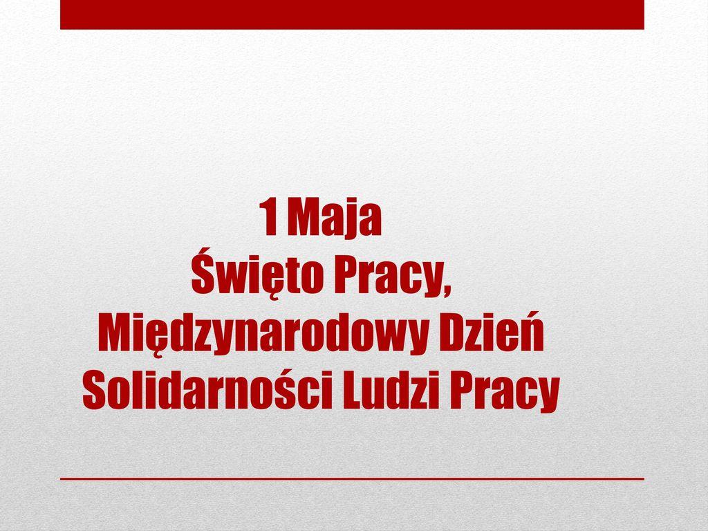 1 Maja Święto Pracy, Międzynarodowy Dzień Solidarności Ludzi Pracy