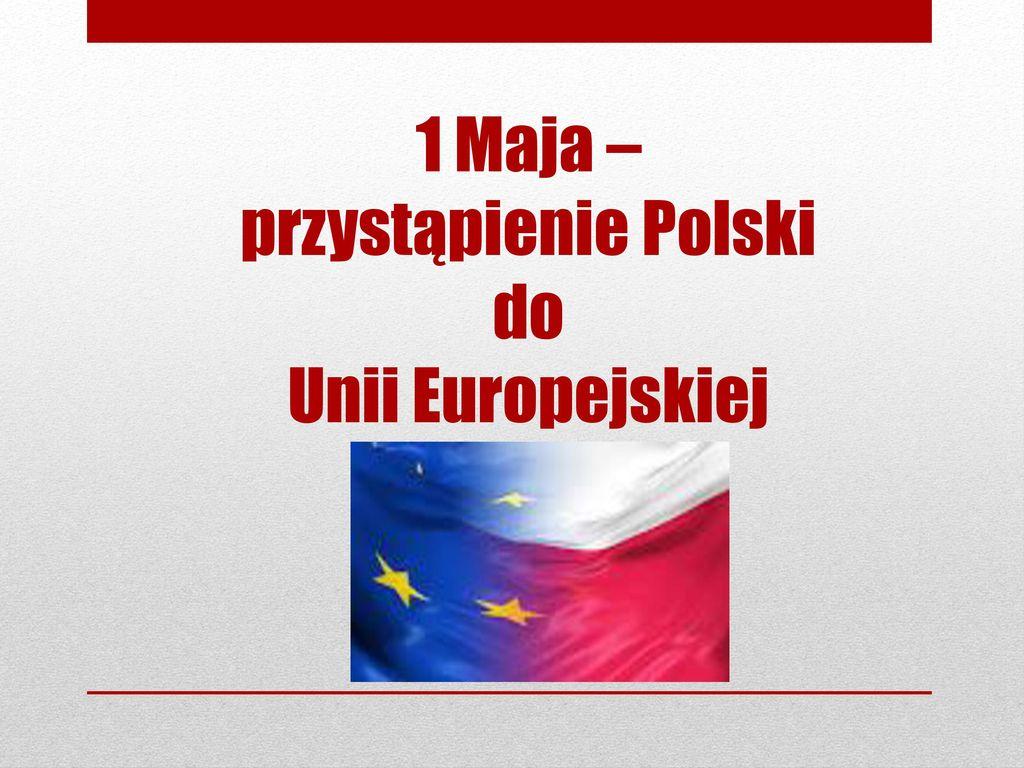 1 Maja – przystąpienie Polski do Unii Europejskiej