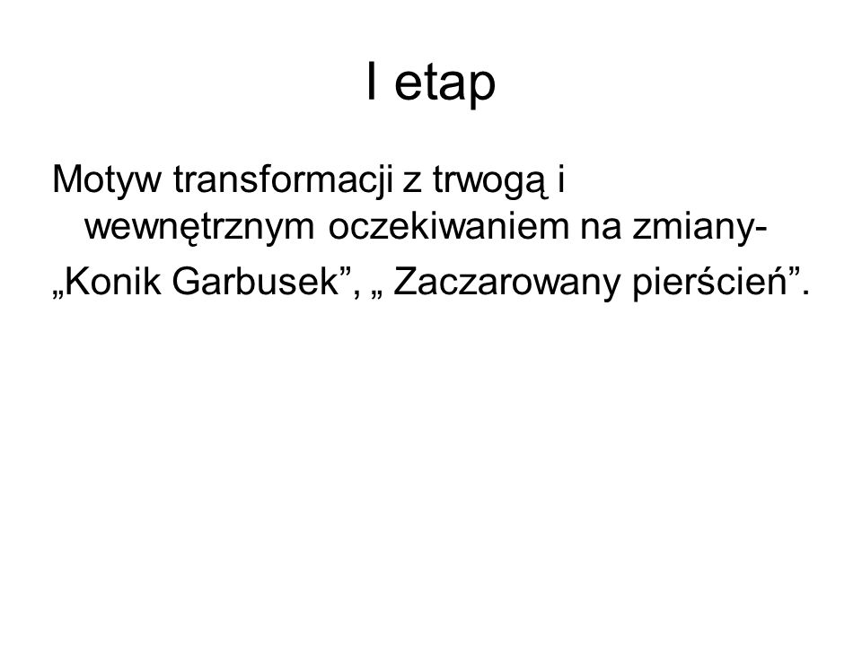 """I etapMotyw transformacji z trwogą i wewnętrznym oczekiwaniem na zmiany- """"Konik Garbusek , """" Zaczarowany pierścień ."""