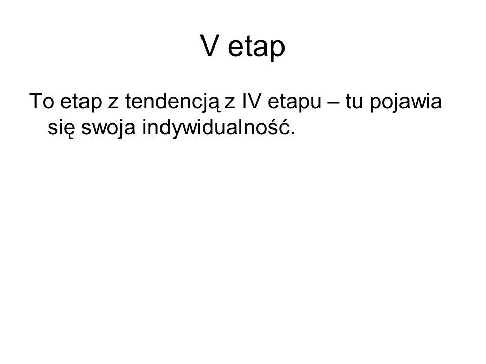 V etap To etap z tendencją z IV etapu – tu pojawia się swoja indywidualność.