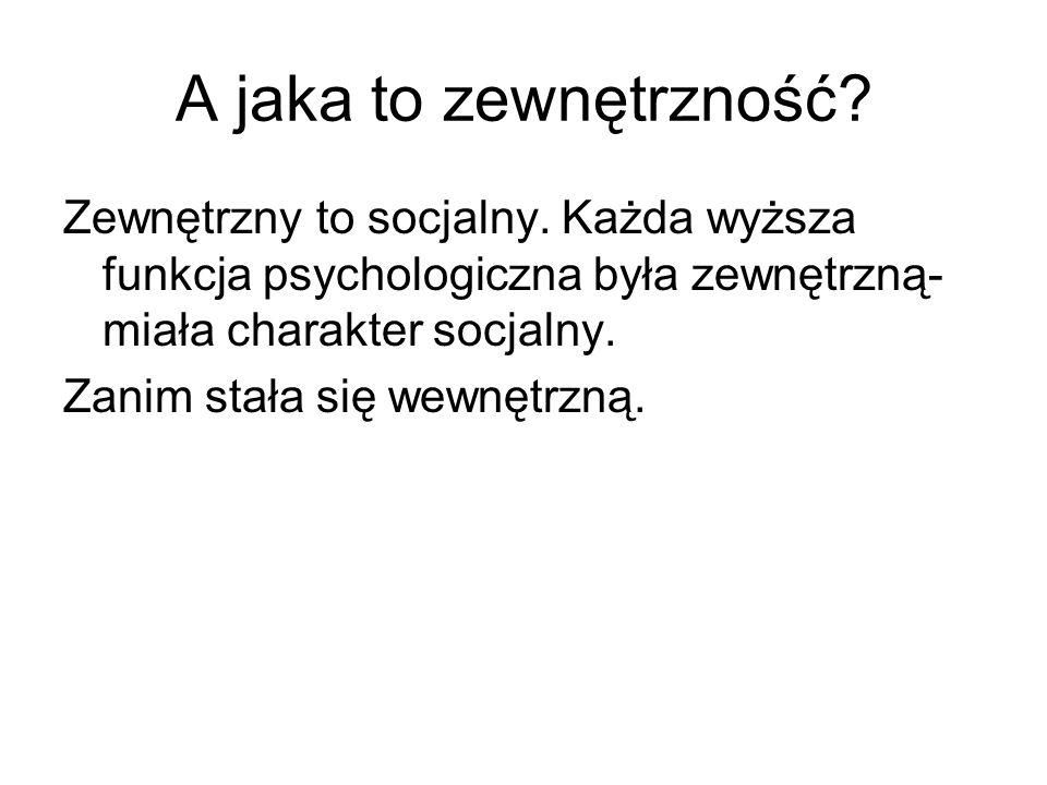 A jaka to zewnętrzność Zewnętrzny to socjalny. Każda wyższa funkcja psychologiczna była zewnętrzną-miała charakter socjalny.