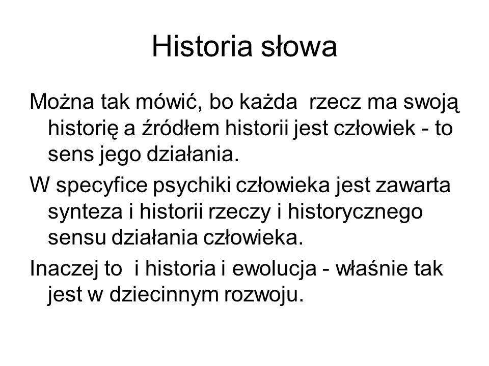 Historia słowa Można tak mówić, bo każda rzecz ma swoją historię a źródłem historii jest człowiek - to sens jego działania.