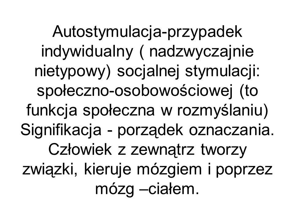 Autostymulacja-przypadek indywidualny ( nadzwyczajnie nietypowy) socjalnej stymulacji: społeczno-osobowościowej (to funkcja społeczna w rozmyślaniu) Signifikacja - porządek oznaczania.