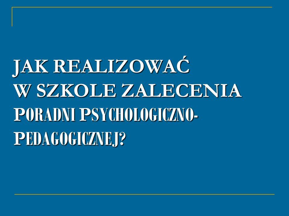 JAK REALIZOWAĆ W SZKOLE ZALECENIA PORADNI PSYCHOLOGICZNO-PEDAGOGICZNEJ
