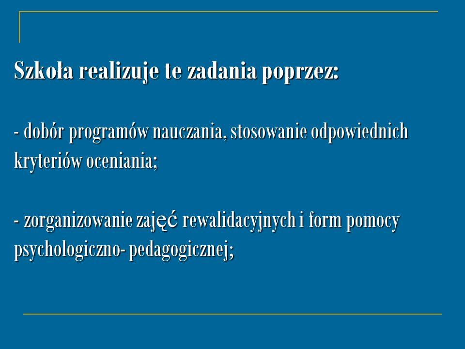 Szkoła realizuje te zadania poprzez: - dobór programów nauczania, stosowanie odpowiednich kryteriów oceniania; - zorganizowanie zajęć rewalidacyjnych i form pomocy psychologiczno- pedagogicznej;