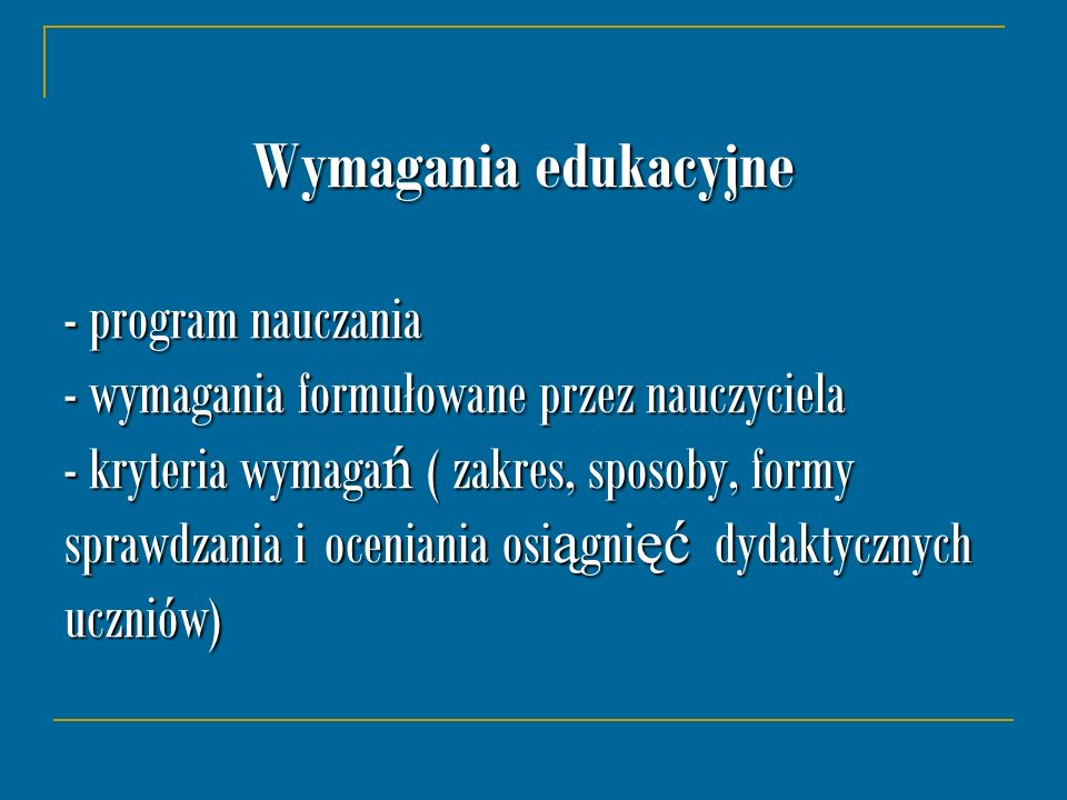 Wymagania edukacyjne - program nauczania - wymagania formułowane przez nauczyciela - kryteria wymagań ( zakres, sposoby, formy sprawdzania i oceniania osiągnięć dydaktycznych uczniów)