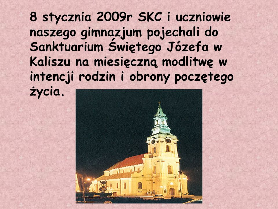 8 stycznia 2009r SKC i uczniowie naszego gimnazjum pojechali do Sanktuarium Świętego Józefa w Kaliszu na miesięczną modlitwę w intencji rodzin i obrony poczętego życia.