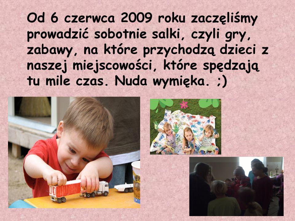 Od 6 czerwca 2009 roku zaczęliśmy prowadzić sobotnie salki, czyli gry, zabawy, na które przychodzą dzieci z naszej miejscowości, które spędzają tu mile czas.