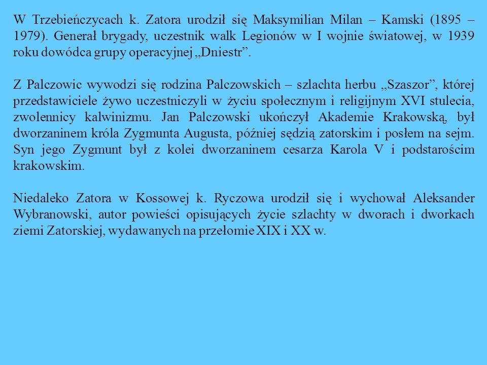 """W Trzebieńczycach k. Zatora urodził się Maksymilian Milan – Kamski (1895 – 1979). Generał brygady, uczestnik walk Legionów w I wojnie światowej, w 1939 roku dowódca grupy operacyjnej """"Dniestr ."""