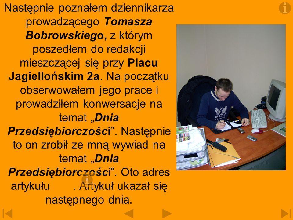 """Następnie poznałem dziennikarza prowadzącego Tomasza Bobrowskiego, z którym poszedłem do redakcji mieszczącej się przy Placu Jagiellońskim 2a. Na początku obserwowałem jego prace i prowadziłem konwersacje na temat """"Dnia Przedsiębiorczości . Następnie to on zrobił ze mną wywiad na temat """"Dnia Przedsiębiorczości . Oto adres artykułu . Artykuł ukazał się następnego dnia."""
