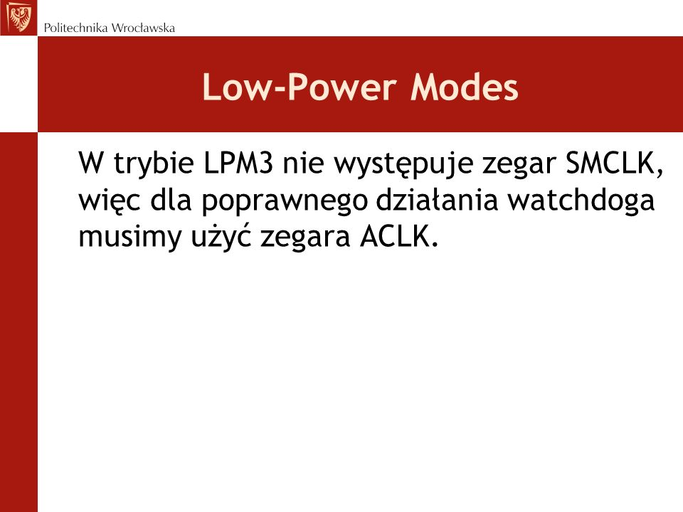 Low-Power Modes W trybie LPM3 nie występuje zegar SMCLK, więc dla poprawnego działania watchdoga musimy użyć zegara ACLK.