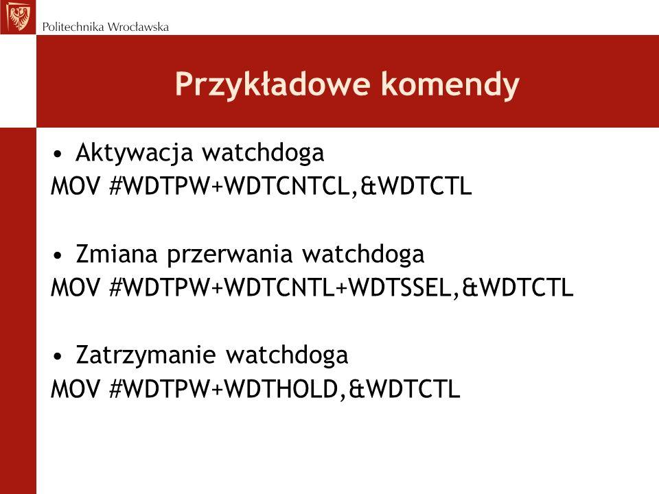Przykładowe komendy Aktywacja watchdoga MOV #WDTPW+WDTCNTCL,&WDTCTL