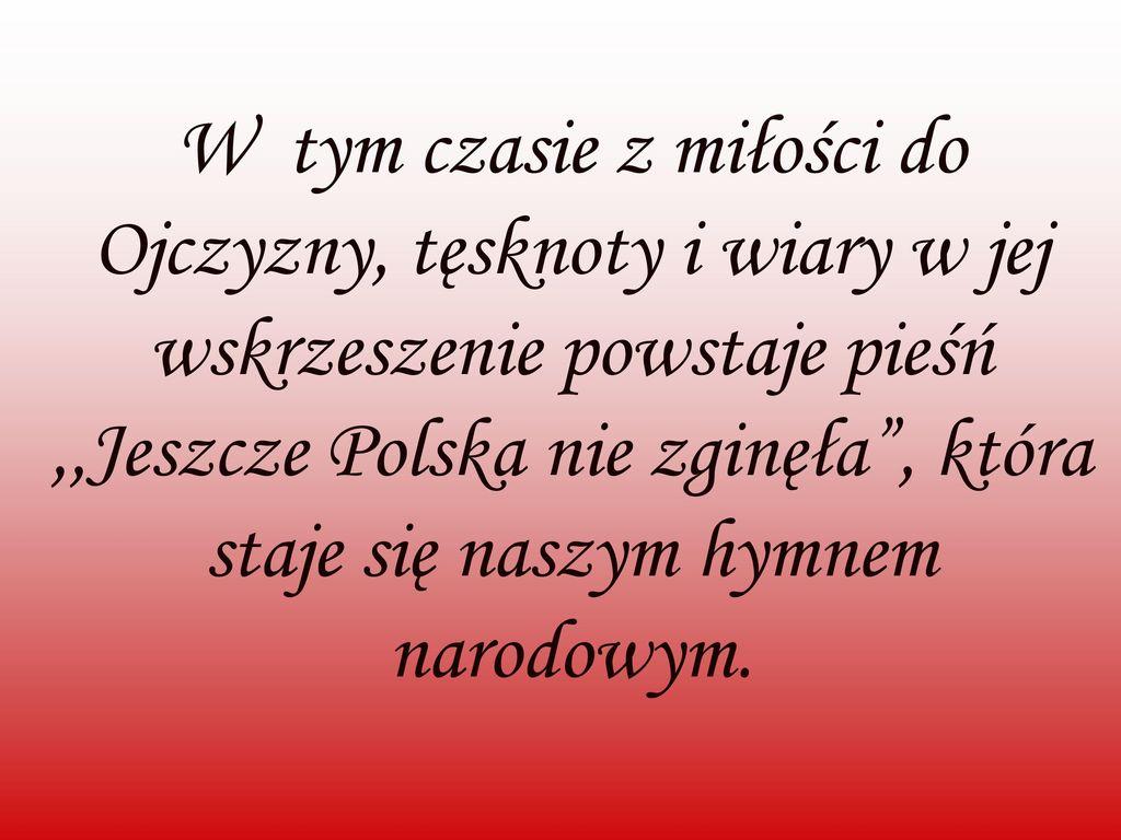 W tym czasie z miłości do Ojczyzny, tęsknoty i wiary w jej wskrzeszenie powstaje pieśń ,,Jeszcze Polska nie zginęła , która staje się naszym hymnem narodowym.