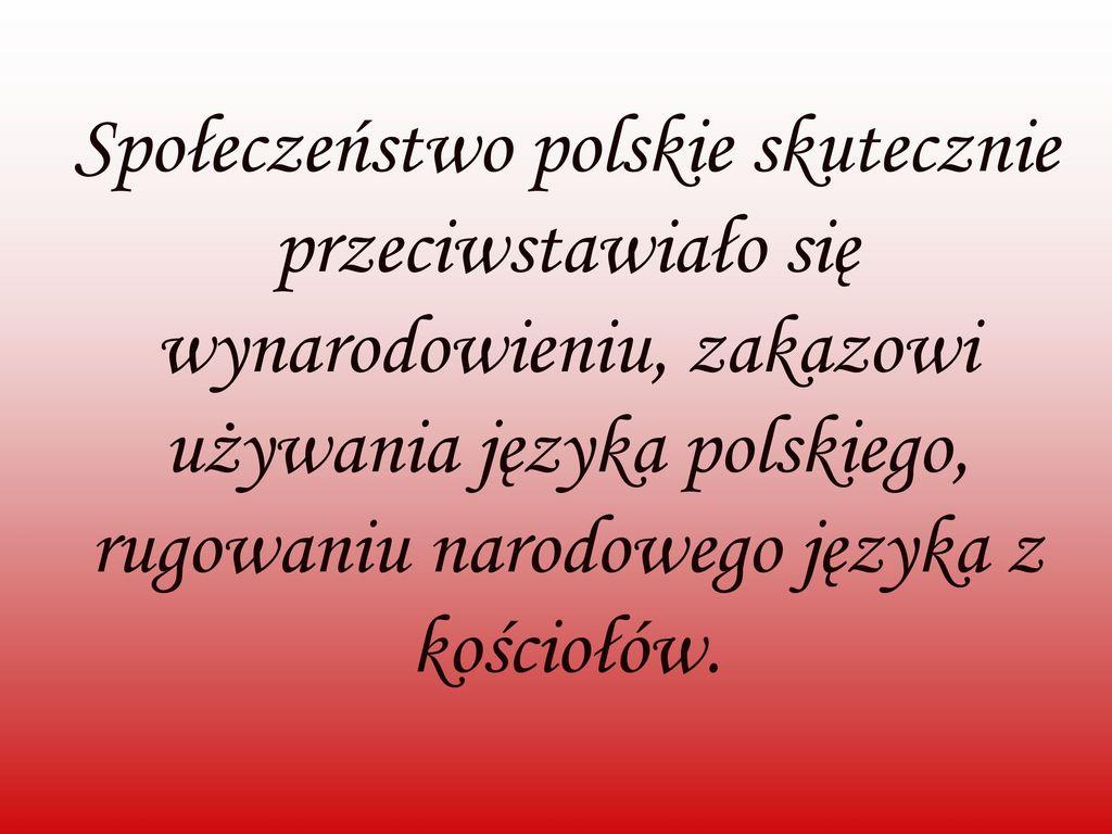 Społeczeństwo polskie skutecznie przeciwstawiało się wynarodowieniu, zakazowi używania języka polskiego, rugowaniu narodowego języka z kościołów.