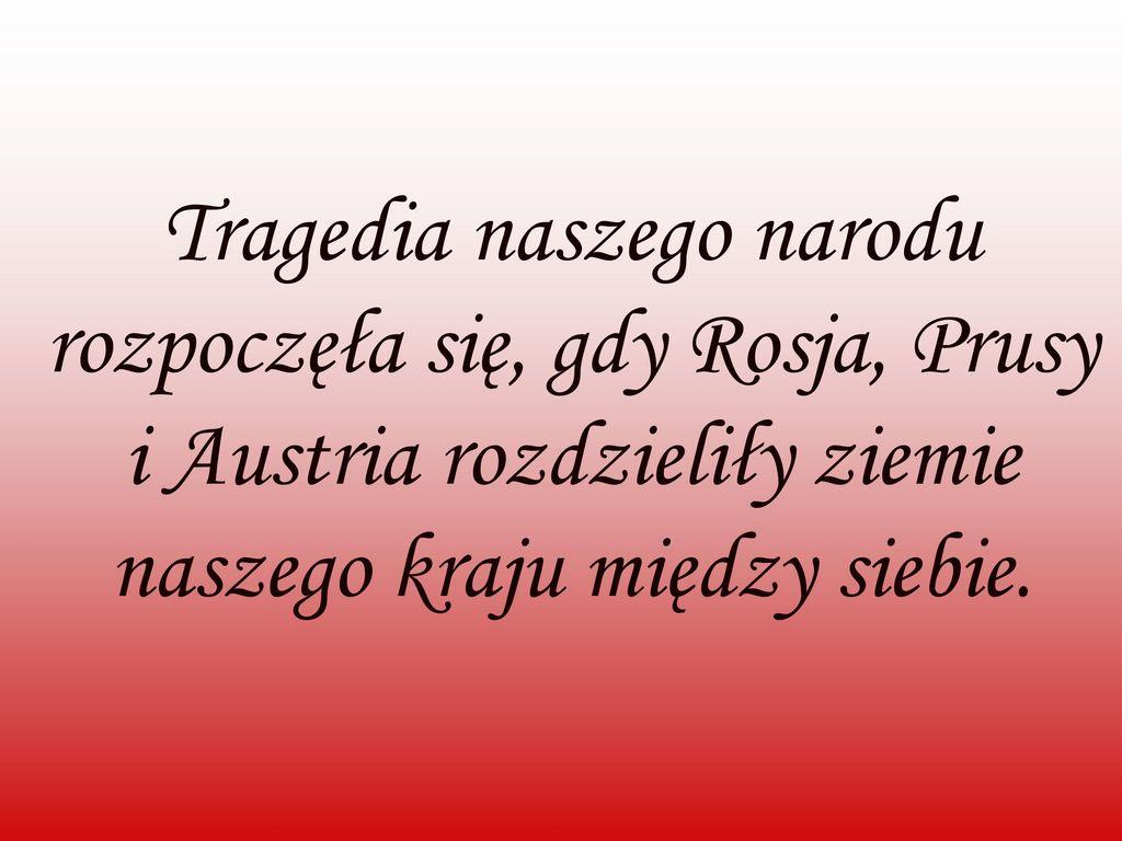 Tragedia naszego narodu rozpoczęła się, gdy Rosja, Prusy i Austria rozdzieliły ziemie naszego kraju między siebie.