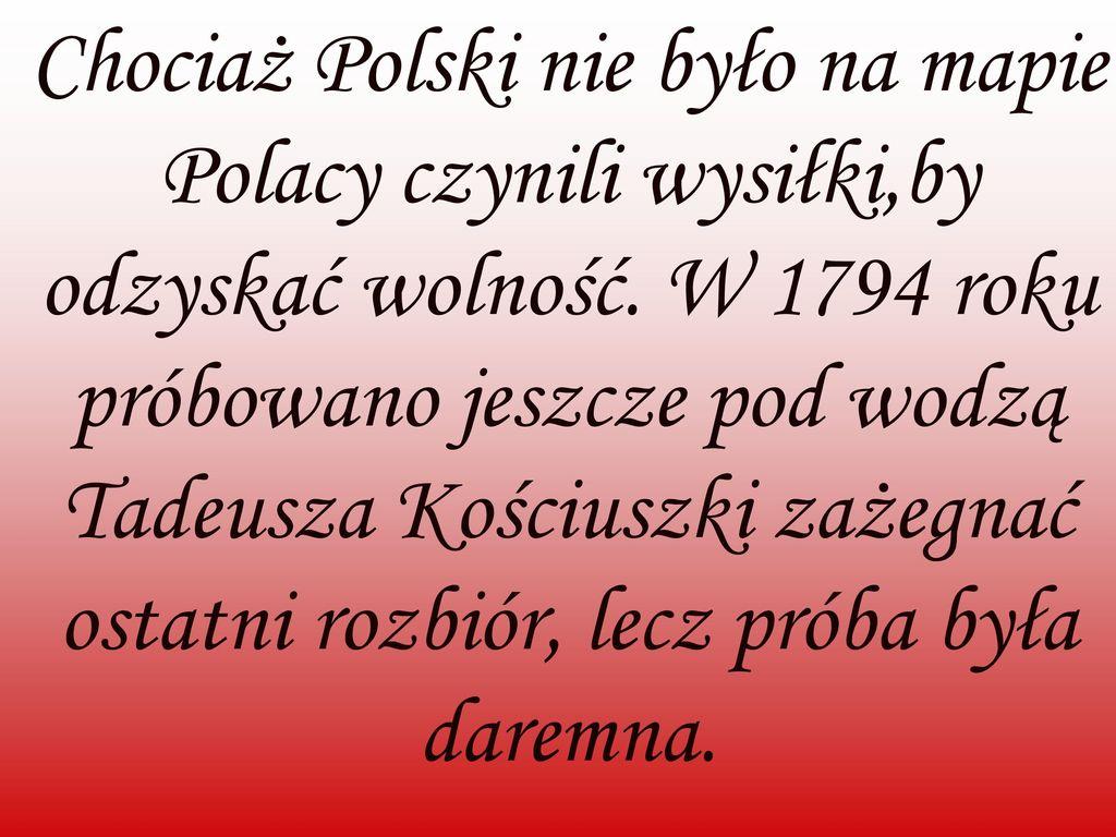 Chociaż Polski nie było na mapie Polacy czynili wysiłki,by odzyskać wolność.