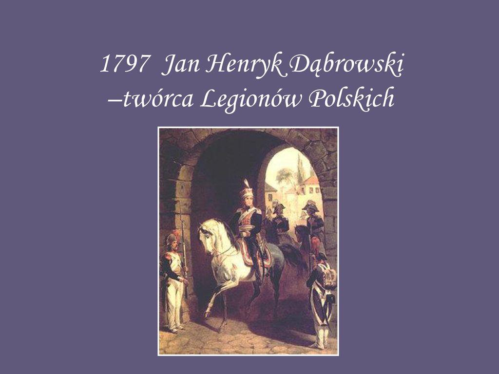 1797 Jan Henryk Dąbrowski –twórca Legionów Polskich