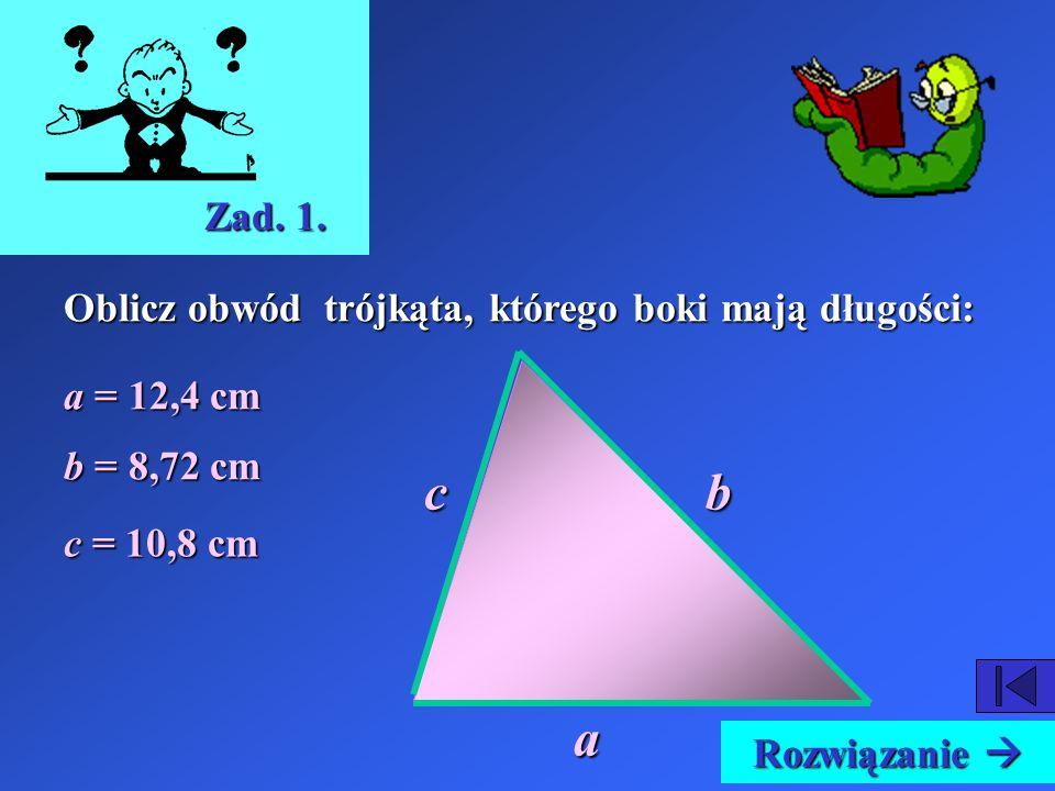 c b a Zad. 1. Oblicz obwód trójkąta, którego boki mają długości: