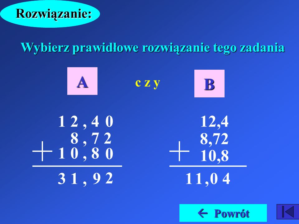 Rozwiązanie: Wybierz prawidłowe rozwiązanie tego zadania. A. B. c z y. 1 2 , 4. 8 , 7 2. 1 0 , 8.