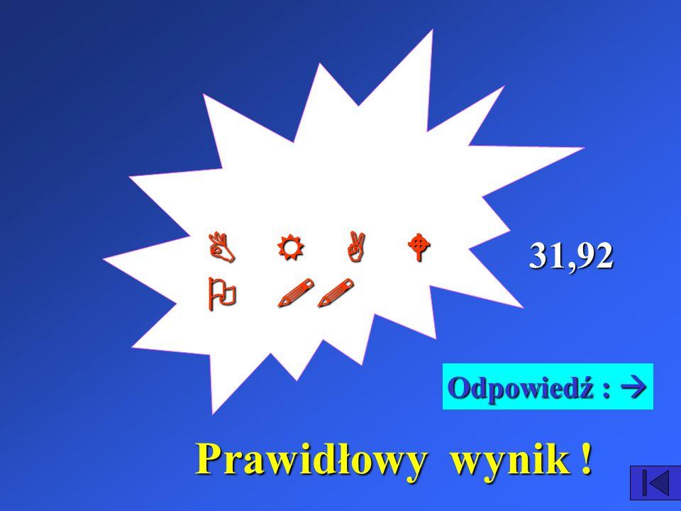 B R A W O !! 31,92 Odpowiedź :  Prawidłowy wynik !
