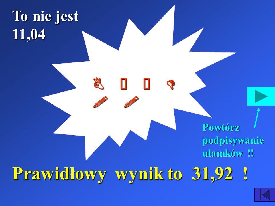 Prawidłowy wynik to 31,92 ! To nie jest 11,04 B Ł Ą D ! !