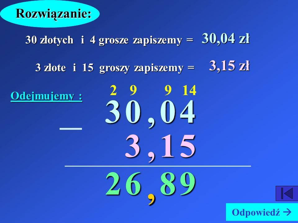 Rozwiązanie: 30,04 zł. 30 złotych i 4 grosze zapiszemy = 3,15 zł. 3 złote i 15 groszy zapiszemy =