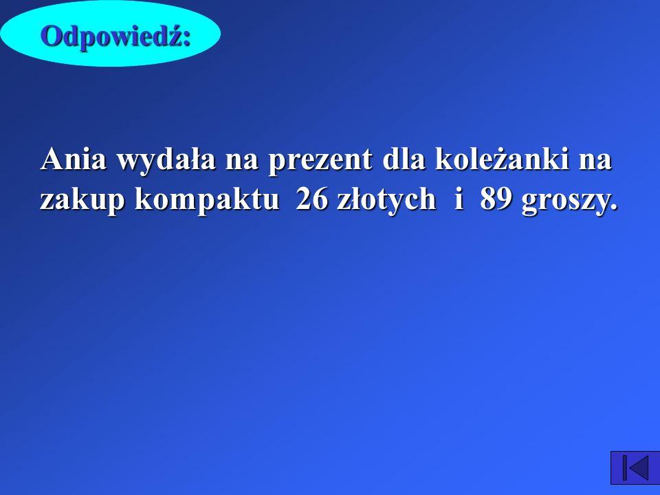 Odpowiedź: Ania wydała na prezent dla koleżanki na zakup kompaktu 26 złotych i 89 groszy.